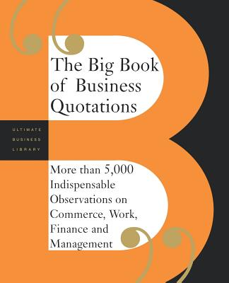 The Big Book of Business Quotations: More Than 5,000 Indispensable Observations on Commerce, Work, Finance and Management - Perseus Publishing, Editors Of, and Basic Books