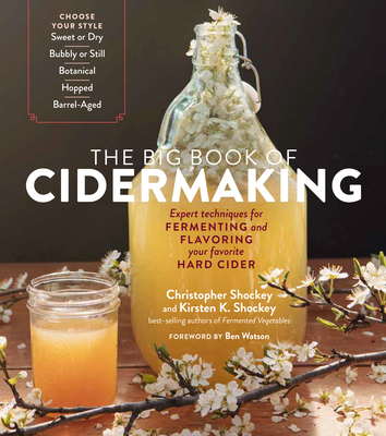 The Big Book of Cidermaking: Expert Techniques for Fermenting and Flavoring Your Favorite Hard Cider - Shockey, Christopher, and Shockey, Kirsten K, and Watson, Ben (Foreword by)