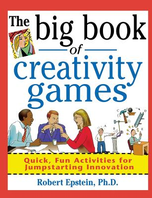 The Big Book of Creativity Games: Quick, Fun Acitivities for Jumpstarting Innovation - Epstein, Robert