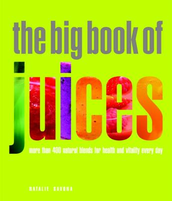 The Big Book of Juices: More Than 400 Natural Blends for Health and Vitality Every Day - Savona, Natalie