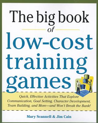 The Big Book of Low-Cost Training Games: Quick, Effective Activities That Explore Communication, Goals Setting, Character Development, Team Building, and More--And Won't Break the Bank! - Scannell, Mary, and Cain, Jim