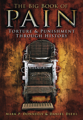 The Big Book of Pain: Torture & Punishment through History - Donnelly, Mark P, and Diehl, Daniel
