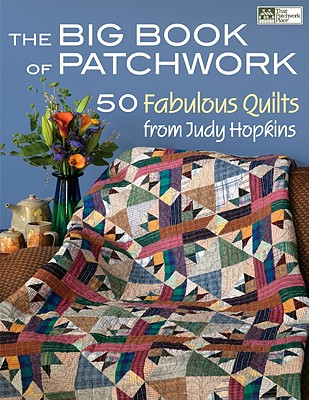 The Big Book of Patchwork: 50 Fabulous Quilts from Judy Hopkins - Hopkins, Judy