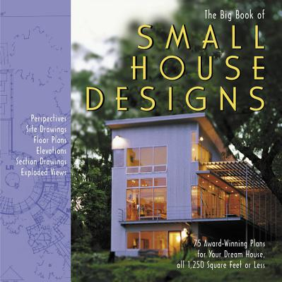 The Big Book of Small House Designs: 75 Award-Winning Plans for Houses 1,250 Square Feet or Less - Black Dog & Leventhal Publishers
