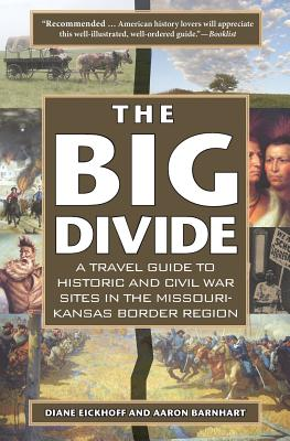 The Big Divide: A Travel Guide to Historic and Civil War Sites in the Missouri-Kansas Border Region - Eickhoff, Diane, and Barnhart, Aaron
