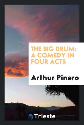 The Big Drum: A Comedy in Four Acts - Pinero, Arthur