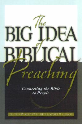 The Big Idea of Biblical Preaching: Connecting the Bible to People - Willhite, Keith (Editor)