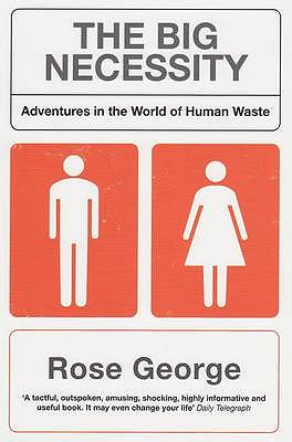 The Big Necessity: Adventures In The World Of  Human Waste - George, Rose