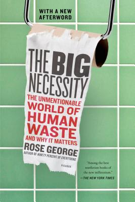 The Big Necessity: The Unmentionable World of Human Waste and Why It Matters - George, Rose