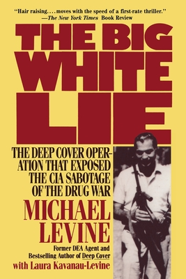 The Big White Lie: The Deep Cover Operation That Exposed the CIA Sabotage of the Drug War - Levine, Michael, and Kavanau-Levine, Laura