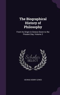 The Biographical History of Philosophy: From Its Origin in Greece Down to the Present Day, Volume 2 - Lewes, George Henry
