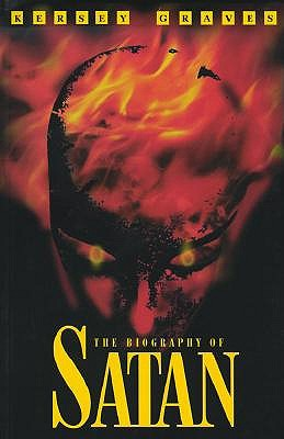 The Biography of Satan: Or a Historical Exposition of the Devil and His Fiery Dominions - Graves, Kersey, and Gauvin, Marshall J (Foreword by)