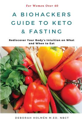 The Biohackers Guide to Keto and Fasting for Women Over 40: Rediscover Your Body's Intuition on What and When to Eat - Hill, Richard (Editor), and Holm