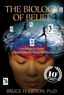 The Biology of Belief: Unleashing the Power of Consciousness, Matter & Miracles - Lipton, Bruce H