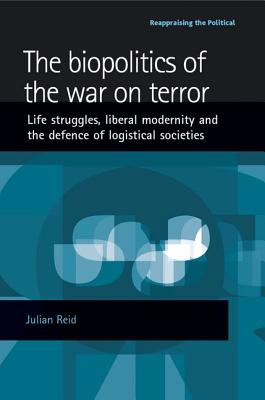 The Biopolitics of the War on Terror: Life Struggles, Liberal Modernity, and the Defence of Logistical Societies - Reid, Julian