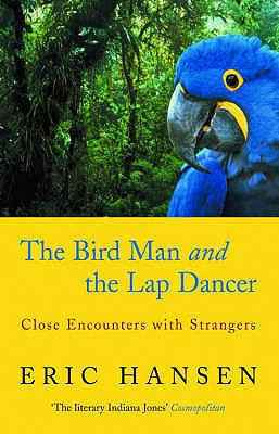 The Bird Man and the Lap Dancer: Close Encounters with Strangers - Hansen, Eric (Eric K )