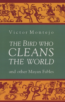 The Bird Who Cleans the World and Other Mayan Fables - Montejo, Victor