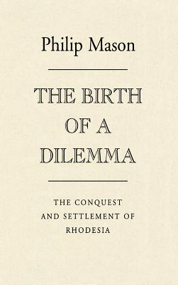 The Birth of a Dilemma: The Conquest and Settlement of Rhodesia - Mason, Philip, and Unknown