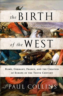 The Birth of the West: Rome, Germany, France, and the Creation of Europe in the Tenth Century - Collins, Paul