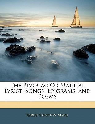 The Bivouac or Martial Lyrist: Songs, Epigrams, and Poems - Noake, Robert Compton