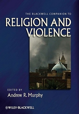 The Blackwell Companion to Religion and Violence - Murphy, Andrew R. (Editor)