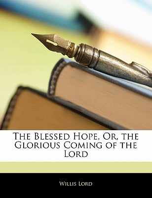 The Blessed Hope, Or, the Glorious Coming of the Lord - Lord, Willis