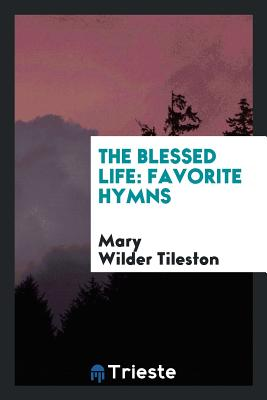 The Blessed Life: Favorite Hymns - Tileston, Mary Wilder