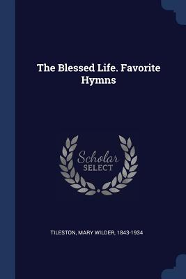 The Blessed Life. Favorite Hymns - Tileston, Mary Wilder 1843-1934 (Creator)