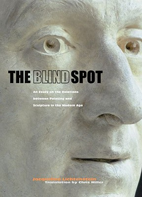 The Blind Spot: An Essay on the Relations Between Painting and Sculpture in the Modern Age - Lichtenstein, Jacqueline, and Miller, Chris (Translated by)