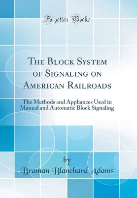 The Block System of Signaling on American Railroads: The Methods and Appliances Used in Manual and Automatic Block Signaling (Classic Reprint) - Adams, Braman Blanchard