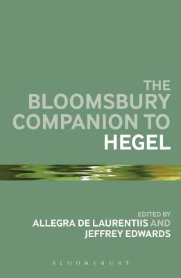 The Bloomsbury Companion to Hegel - De Laurentiis, Allegra, Professor (Editor), and Edwards, Jeffrey, Professor (Editor)