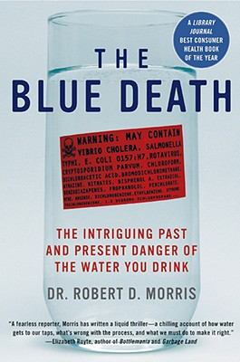 The Blue Death: The Intriguing Past and Present Danger of the Water You Drink - Morris, Robert D