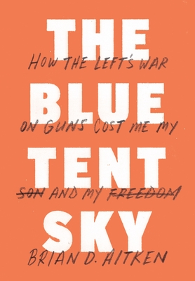 The Blue Tent Sky: How the Left's War on Guns Cost Me My Son and My Freedom - Aitken, Brian D