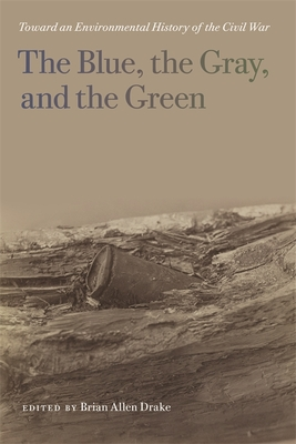 The Blue, the Gray, and the Green: Toward an Environmental History of the Civil War - Drake, Brian Allen (Contributions by), and Brady, Lisa M (Contributions by), and Inscoe, John C (Contributions by)