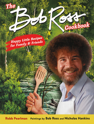 The Bob Ross Cookbook: Happy Little Recipes for Family and Friends - Pearlman, Robb