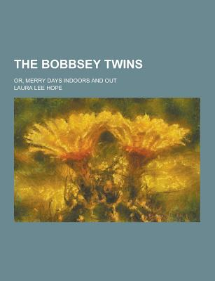 The Bobbsey Twins; Or, Merry Days Indoors and Out - Hope, Laura Lee