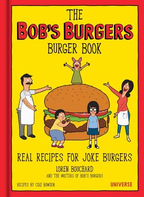 The Bob's Burgers Burger Book: Real Recipes for Joke Burgers - Bouchard, Loren, and Bowden, Cole