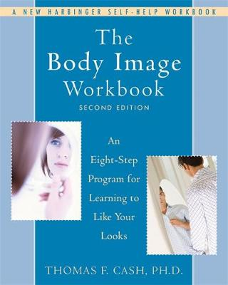 The Body Image Workbook: An Eight-Step Program for Learning to Like Your Looks - Cash, Thomas F, PhD