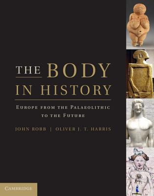 The Body in History: Europe from the Palaeolithic to the Future - Robb, John (Editor), and Harris, Oliver J. T. (Editor)