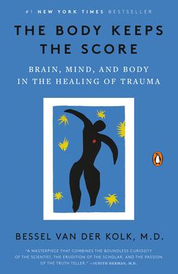The Body Keeps the Score: Brain, Mind, and Body in the Healing of Trauma - Van Der Kolk, Bessel