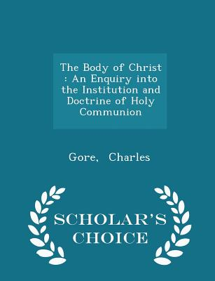 The Body of Christ: An Enquiry Into the Institution and Doctrine of Holy Communion - Scholar's Choice Edition - Charles, Gore