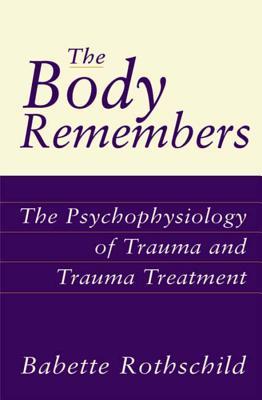 The Body Remembers the Body Remembers: The Psychophysiology of Trauma and Trauma Treatment the Psychophysiology of Trauma and Trauma Treatment - Rothschild, Babette