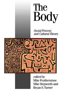 The Body: Social Process and Cultural Theory - Featherstone, Mike, Professor (Editor), and Hepworth, Mike, Mr. (Editor), and Turner, Bryan S, Mr. (Editor)