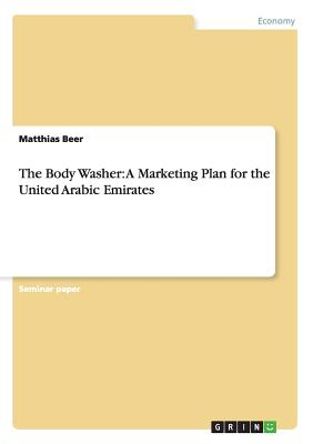 The Body Washer: A Marketing Plan for the United Arabic Emirates - Beer, Matthias