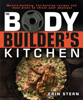 The Bodybuilder's Kitchen: 100 Muscle-Building, Fat Burning Recipes, with Meal Plans to Chisel Your Physique - Stern, Erin