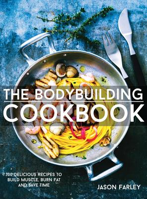 The Bodybuilding Cookbook: 100 Delicious Recipes to Build Muscle, Burn Fat and Save Time - Farley, Jason