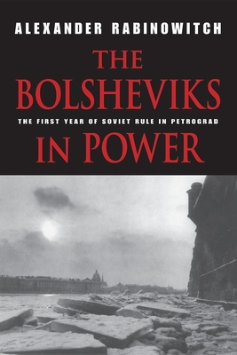 The Bolsheviks in Power: The First Year of Soviet Rule in Petrograd - Rabinowitch, Alexander