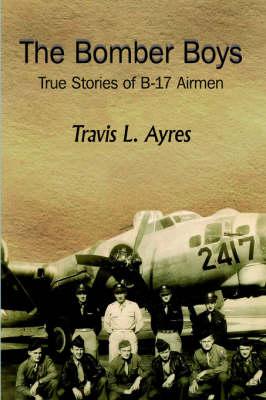 The Bomber Boys: True Stories of B-17 Airmen - Ayres, Travis L