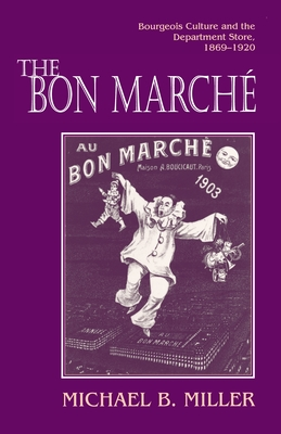 The Bon Marche: Bourgeois Culture and the Department Store, 1869-1920 - Miller, Michael B, Professor