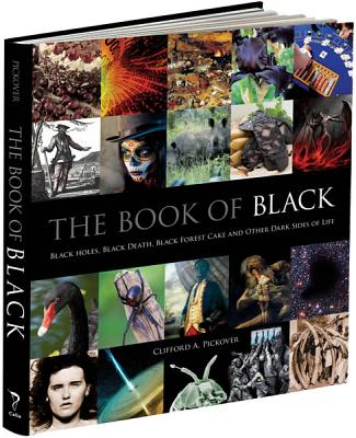 The Book of Black: Black Holes, Black Death, Black Forest Cake and Other Dark Sides of Life - Pickover, Clifford A, Ph.D.